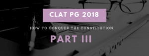 CLAT LLM 2018: HOW TO CONQUER THE CONSTITUTION – PART III