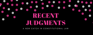 RECENT JUDGMENTS: A NEW CATCH IN CONSTITUTIONAL LAW