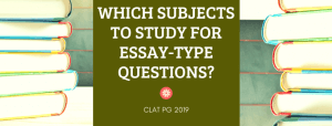 WHICH SUBJECTS TO STUDY FOR ESSAY TYPE QUESTION IN CLAT PG 2019?