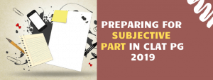 HOW TO PREPARE FOR SUBJECTIVE PARTS IN CLAT PG 2019?